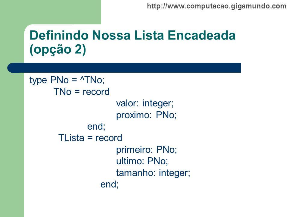http://www.computacao.gigamundo.com Definindo Nossa Lista Encadeada (opção 2) type PNo = ^TNo; TNo = record valor: integer; proximo: PNo; end; TLista