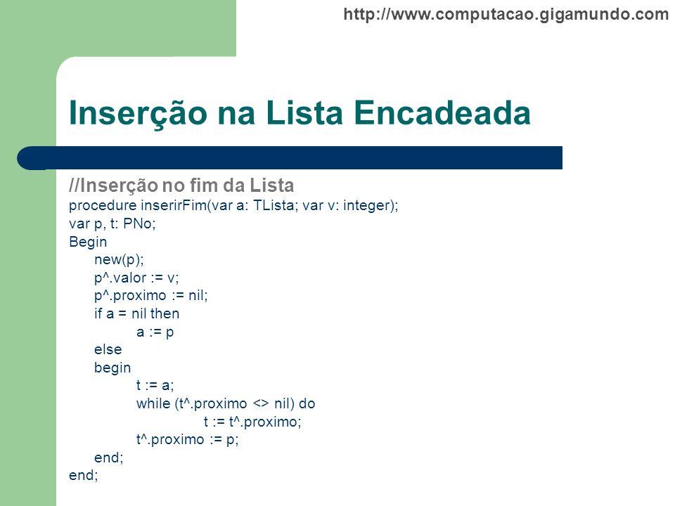 http://www.computacao.gigamundo.com Inserção na Lista Encadeada //Inserção no fim da Lista procedure inserirFim(var a: TLista; var v: integer); var p,