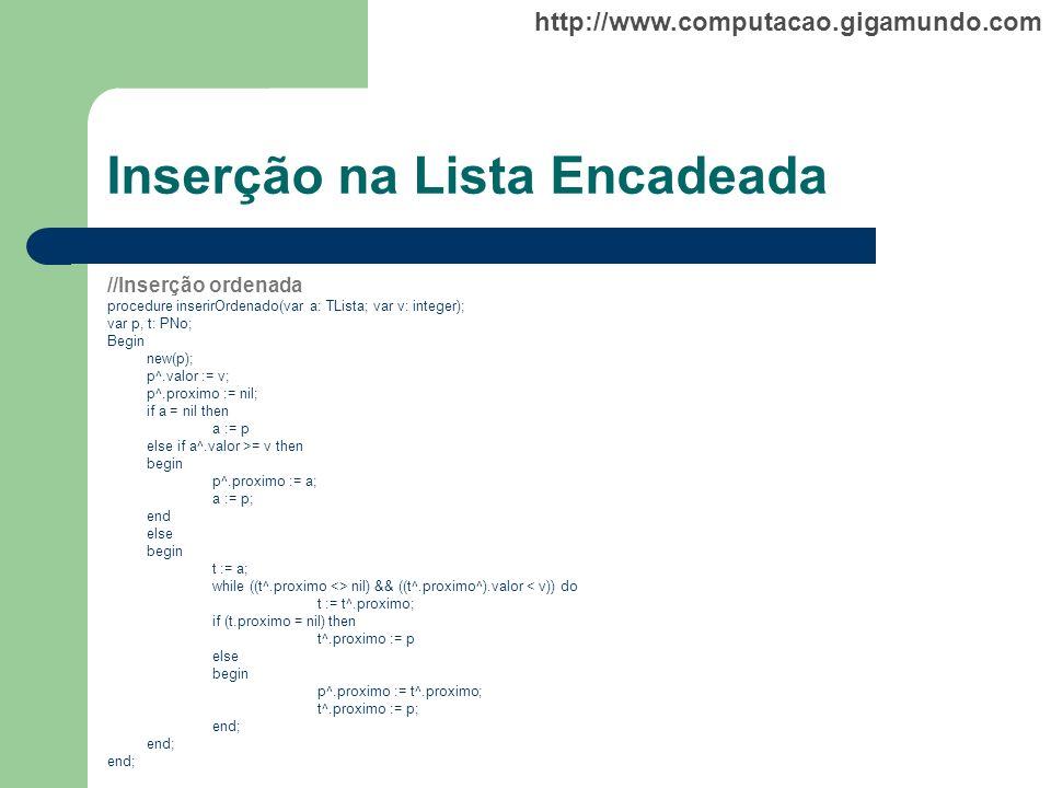 http://www.computacao.gigamundo.com Inserção na Lista Encadeada //Inserção ordenada procedure inserirOrdenado(var a: TLista; var v: integer); var p, t