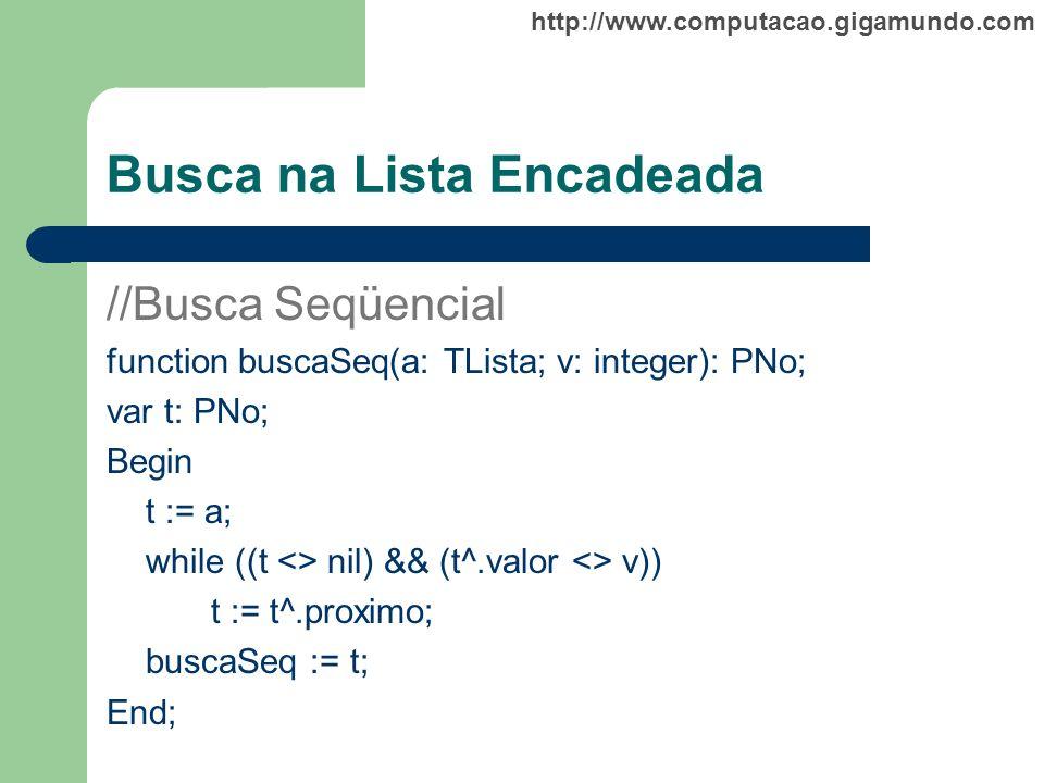 http://www.computacao.gigamundo.com Busca na Lista Encadeada //Busca Seqüencial function buscaSeq(a: TLista; v: integer): PNo; var t: PNo; Begin t :=