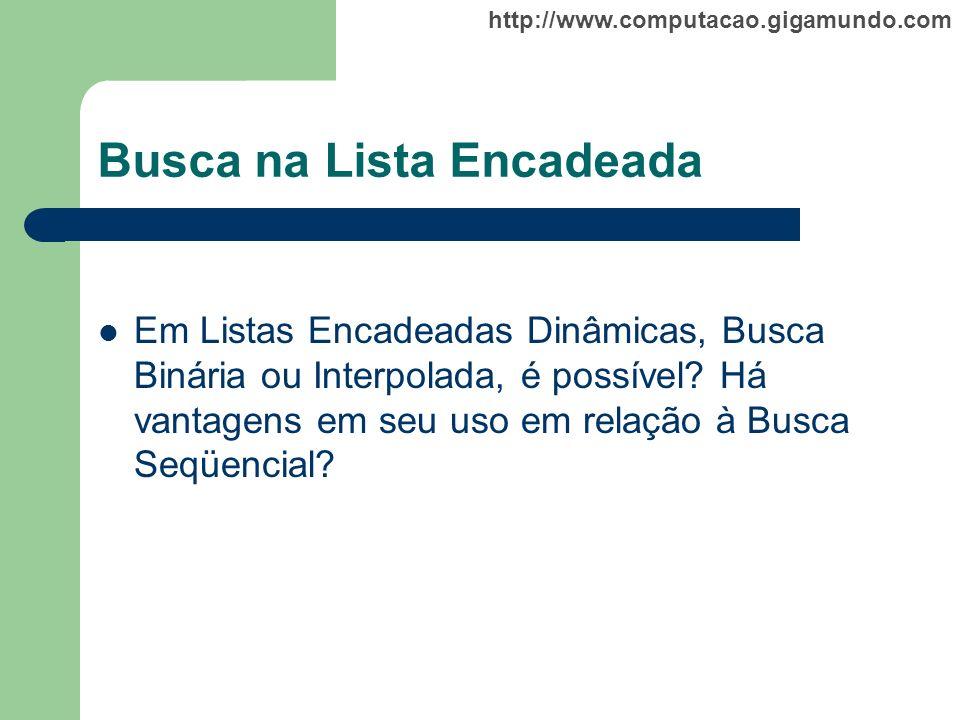 http://www.computacao.gigamundo.com Busca na Lista Encadeada Em Listas Encadeadas Dinâmicas, Busca Binária ou Interpolada, é possível? Há vantagens em