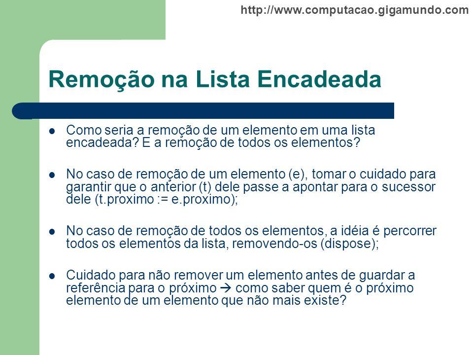 http://www.computacao.gigamundo.com Remoção na Lista Encadeada Como seria a remoção de um elemento em uma lista encadeada? E a remoção de todos os ele