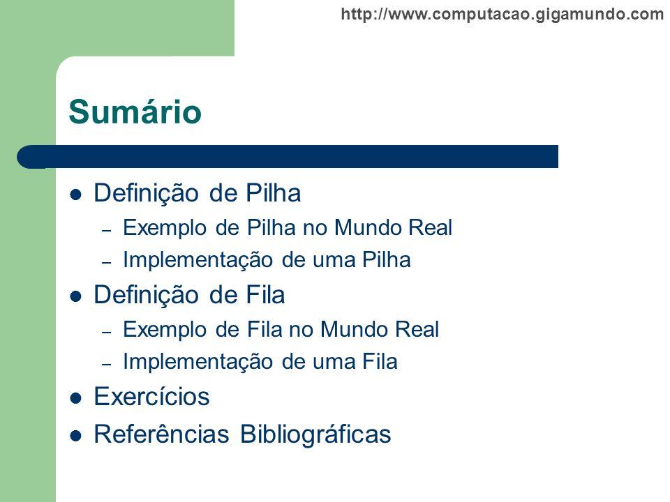 http://www.computacao.gigamundo.com Sumário Definição de Pilha – Exemplo de Pilha no Mundo Real – Implementação de uma Pilha Definição de Fila – Exemp