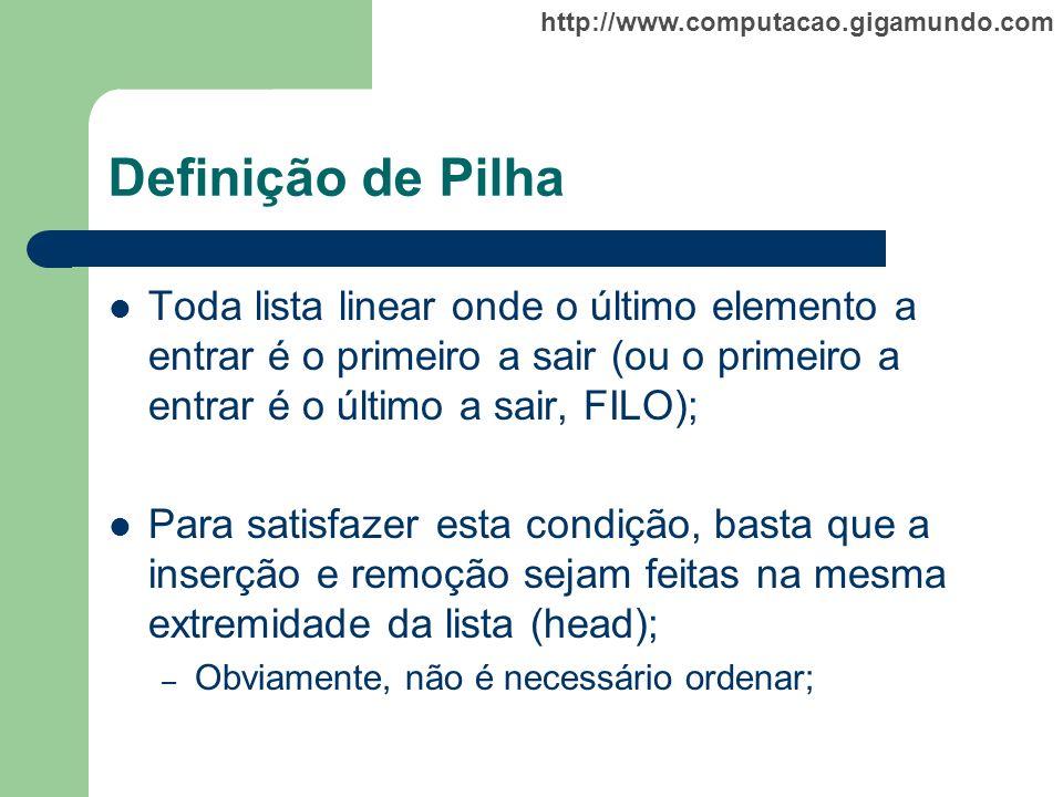 http://www.computacao.gigamundo.com Definição de Pilha Toda lista linear onde o último elemento a entrar é o primeiro a sair (ou o primeiro a entrar é