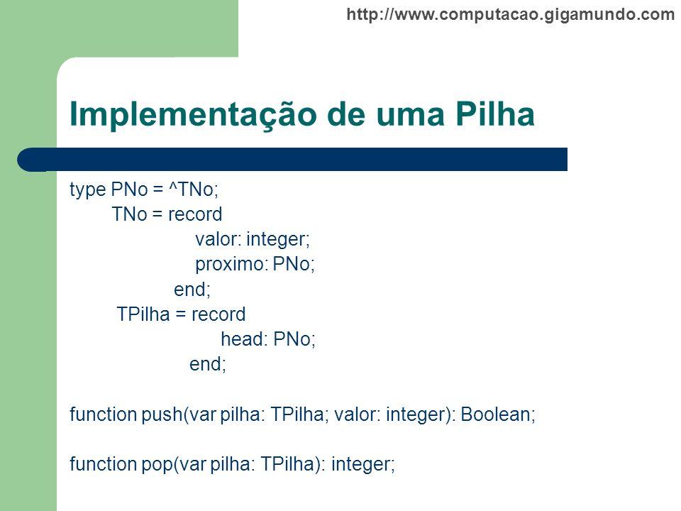 http://www.computacao.gigamundo.com Implementação de uma Pilha type PNo = ^TNo; TNo = record valor: integer; proximo: PNo; end; TPilha = record head: