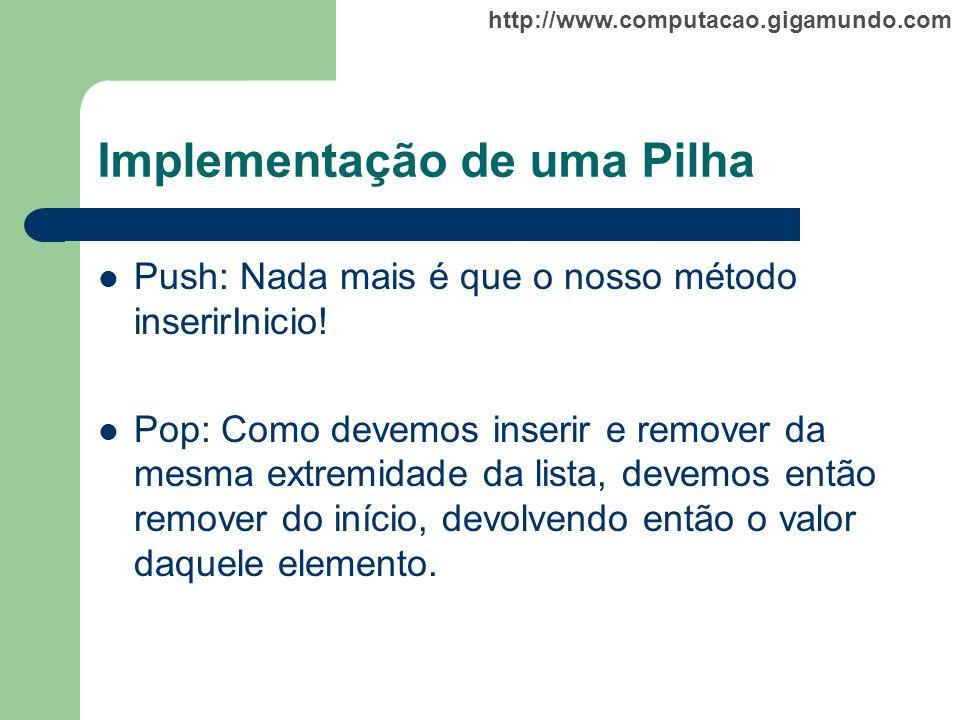 http://www.computacao.gigamundo.com Implementação de uma Pilha Push: Nada mais é que o nosso método inserirInicio! Pop: Como devemos inserir e remover