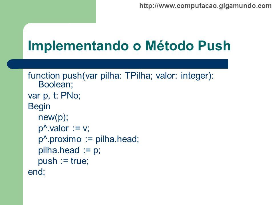 http://www.computacao.gigamundo.com Implementando o Método Push function push(var pilha: TPilha; valor: integer): Boolean; var p, t: PNo; Begin new(p)
