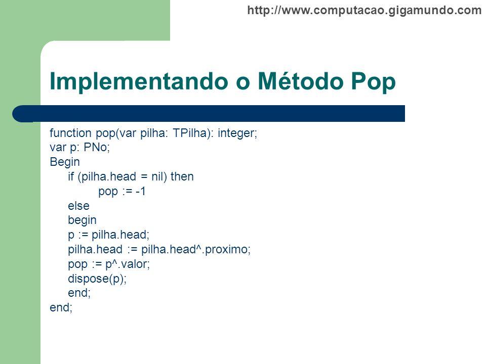 http://www.computacao.gigamundo.com Implementando o Método Pop function pop(var pilha: TPilha): integer; var p: PNo; Begin if (pilha.head = nil) then