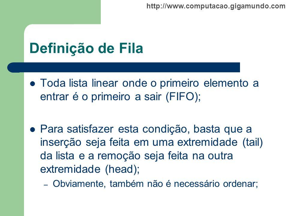 http://www.computacao.gigamundo.com Definição de Fila Toda lista linear onde o primeiro elemento a entrar é o primeiro a sair (FIFO); Para satisfazer