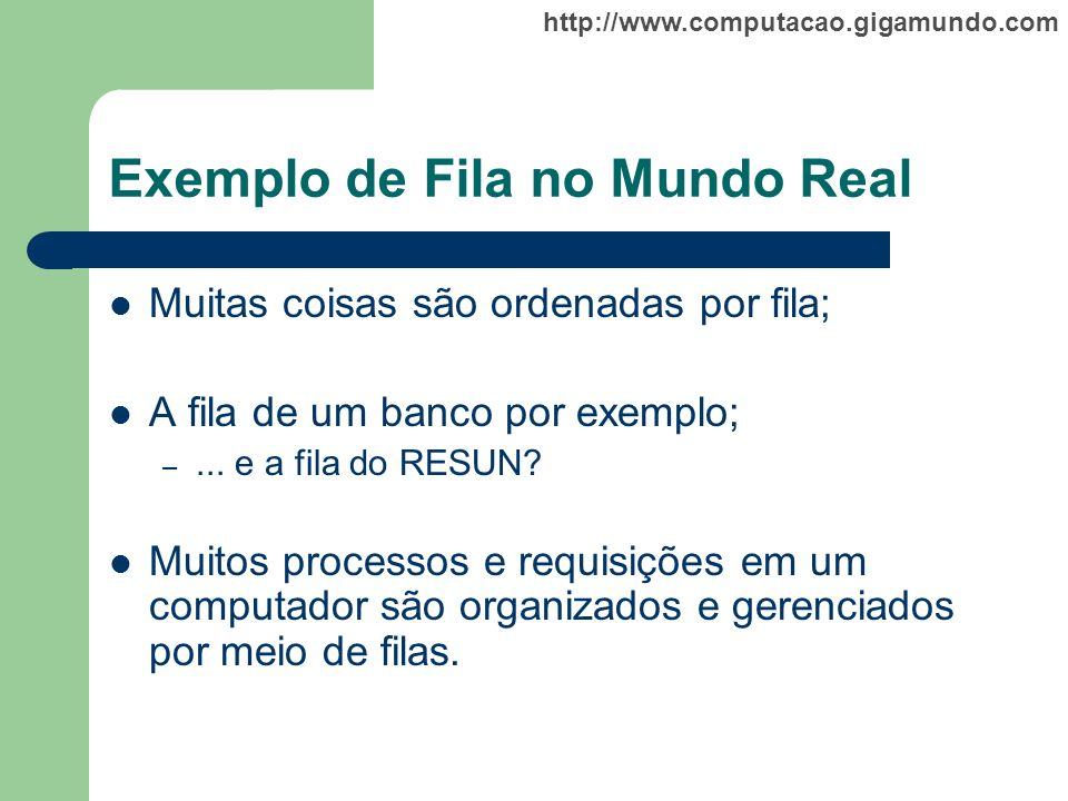 http://www.computacao.gigamundo.com Exemplo de Fila no Mundo Real Muitas coisas são ordenadas por fila; A fila de um banco por exemplo; –... e a fila