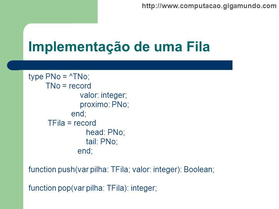 http://www.computacao.gigamundo.com Implementação de uma Fila type PNo = ^TNo; TNo = record valor: integer; proximo: PNo; end; TFila = record head: PN