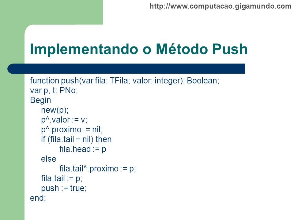 http://www.computacao.gigamundo.com Implementando o Método Push function push(var fila: TFila; valor: integer): Boolean; var p, t: PNo; Begin new(p);
