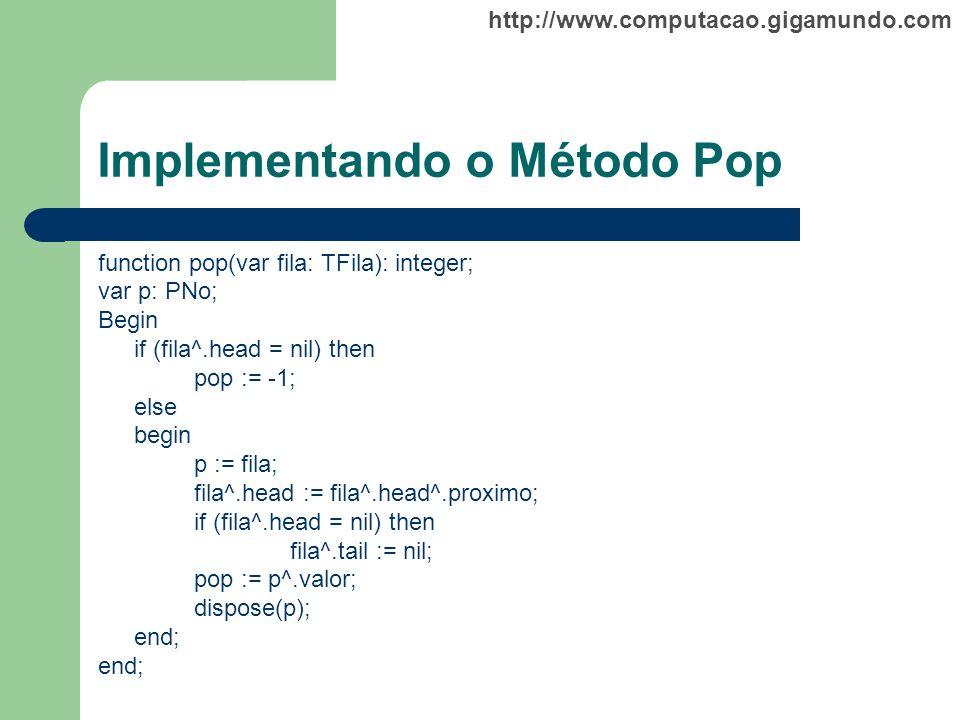 http://www.computacao.gigamundo.com Implementando o Método Pop function pop(var fila: TFila): integer; var p: PNo; Begin if (fila^.head = nil) then po