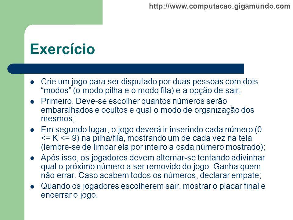 http://www.computacao.gigamundo.com Exercício Crie um jogo para ser disputado por duas pessoas com dois modos (o modo pilha e o modo fila) e a opção d