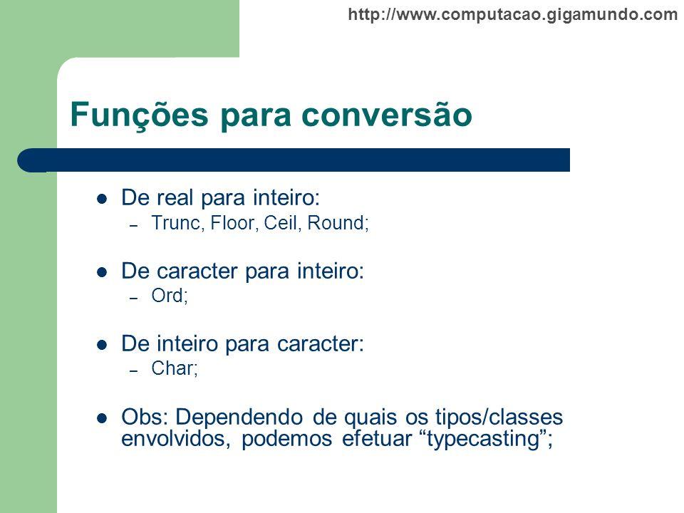 http://www.computacao.gigamundo.com Funções para conversão De real para inteiro: – Trunc, Floor, Ceil, Round; De caracter para inteiro: – Ord; De inte