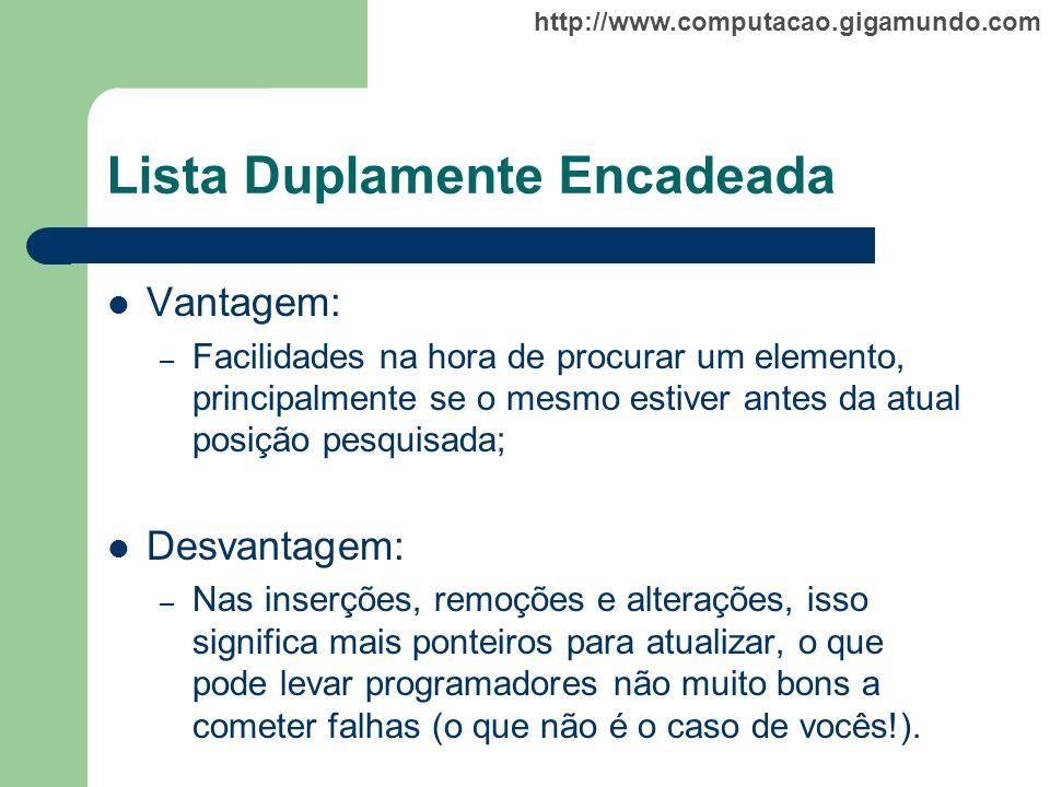 http://www.computacao.gigamundo.com Lista Duplamente Encadeada Vantagem: – Facilidades na hora de procurar um elemento, principalmente se o mesmo esti
