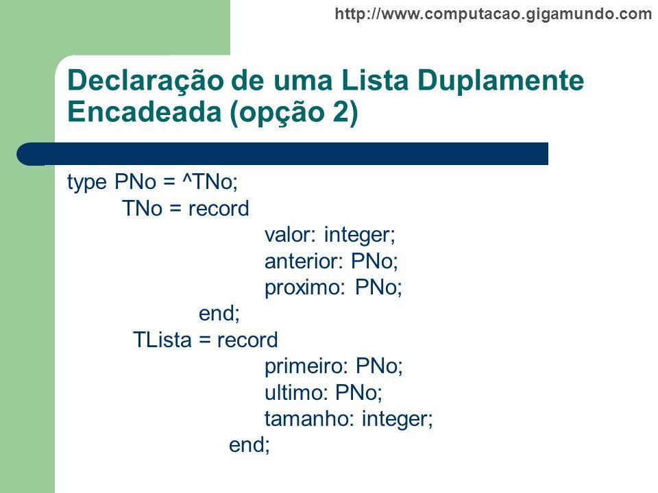 http://www.computacao.gigamundo.com Declaração de uma Lista Duplamente Encadeada (opção 2) type PNo = ^TNo; TNo = record valor: integer; anterior: PNo