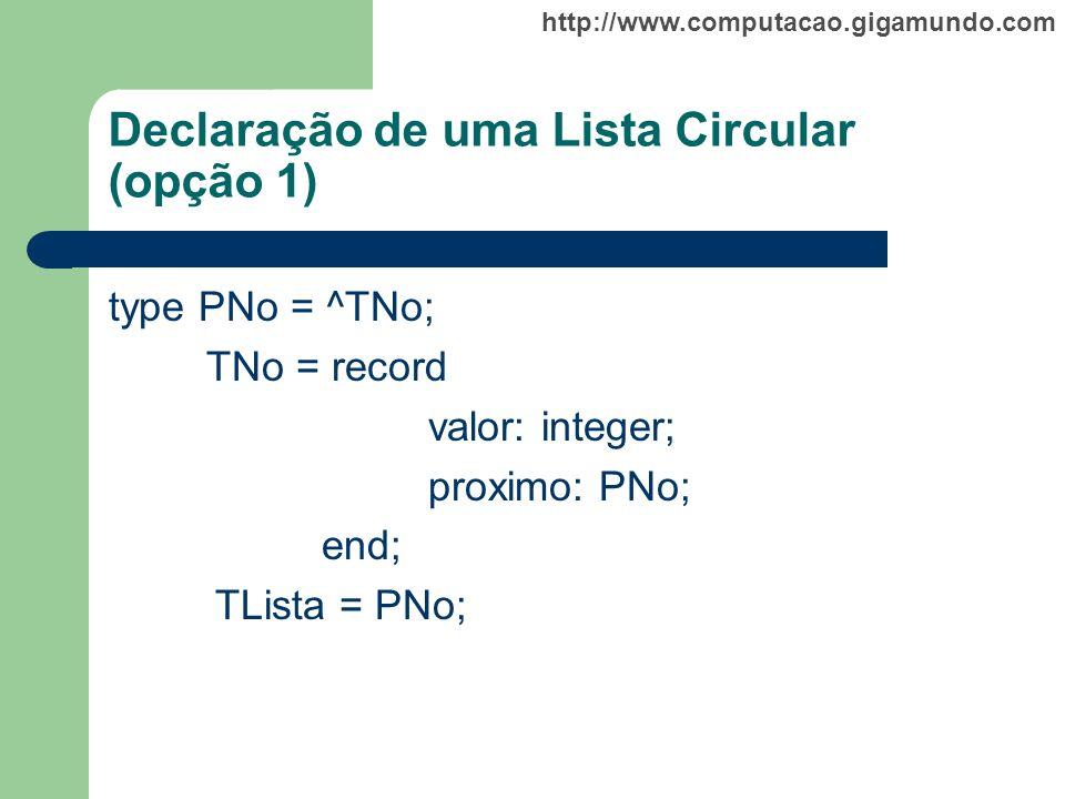 http://www.computacao.gigamundo.com Declaração de uma Lista Circular (opção 1) type PNo = ^TNo; TNo = record valor: integer; proximo: PNo; end; TLista