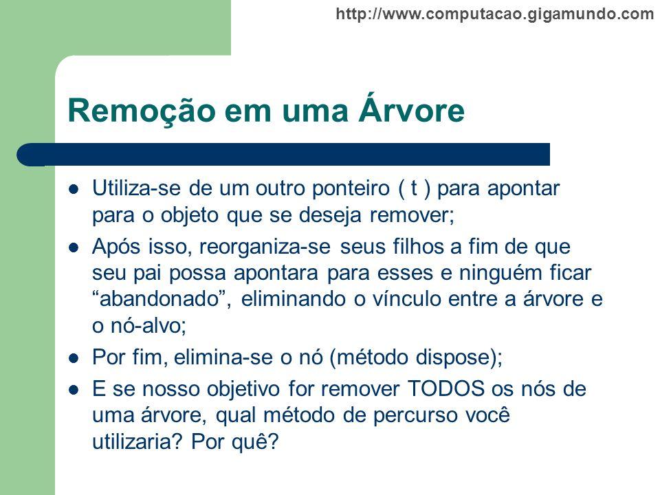 http://www.computacao.gigamundo.com Remoção em uma Árvore Utiliza-se de um outro ponteiro ( t ) para apontar para o objeto que se deseja remover; Após