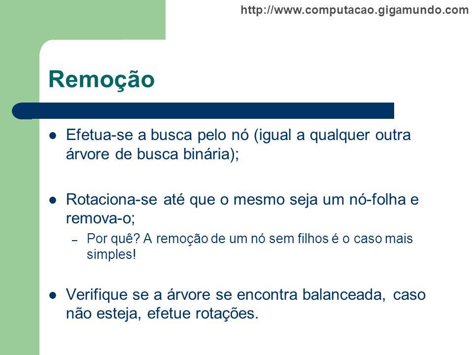 http://www.computacao.gigamundo.com Remoção Efetua-se a busca pelo nó (igual a qualquer outra árvore de busca binária); Rotaciona-se até que o mesmo s