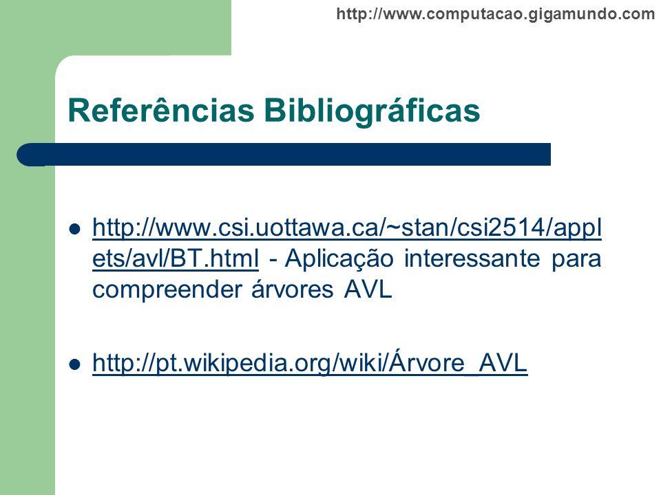 http://www.computacao.gigamundo.com Referências Bibliográficas http://www.csi.uottawa.ca/~stan/csi2514/appl ets/avl/BT.html - Aplicação interessante p
