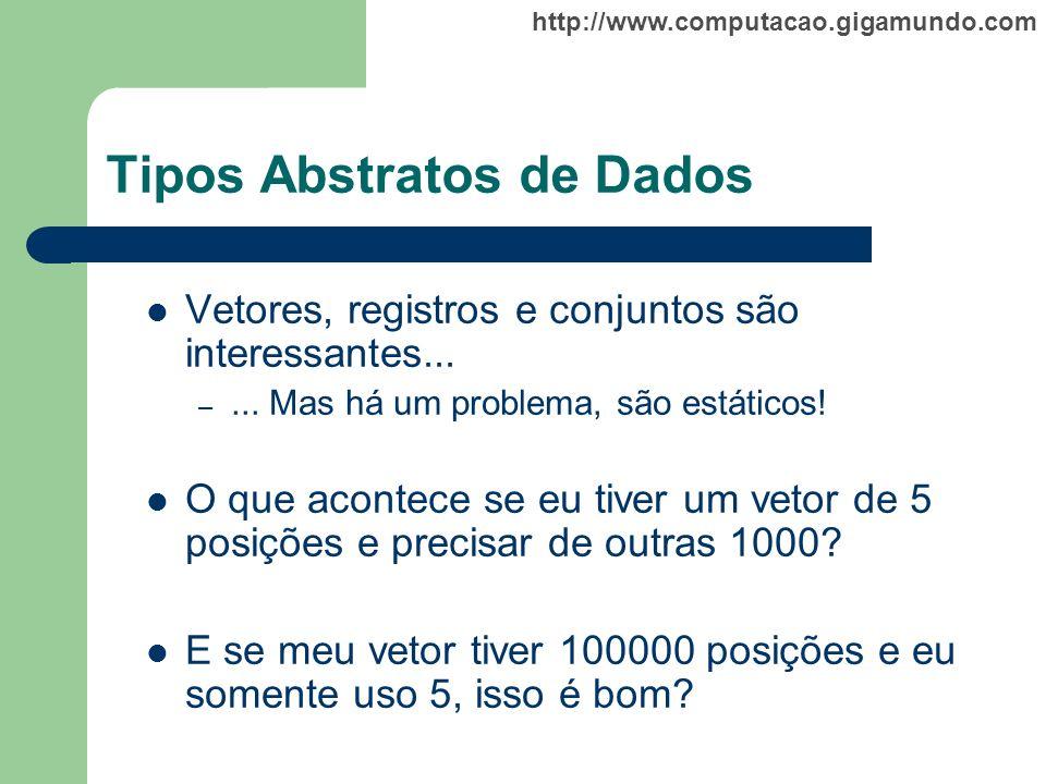 http://www.computacao.gigamundo.com Tipos Abstratos de Dados Vetores, registros e conjuntos são interessantes... –... Mas há um problema, são estático