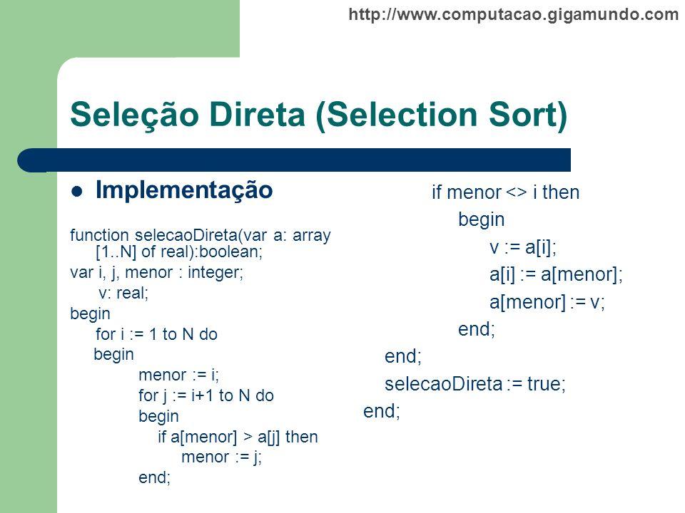 http://www.computacao.gigamundo.com Seleção Direta (Selection Sort) Implementação function selecaoDireta(var a: array [1..N] of real):boolean; var i,
