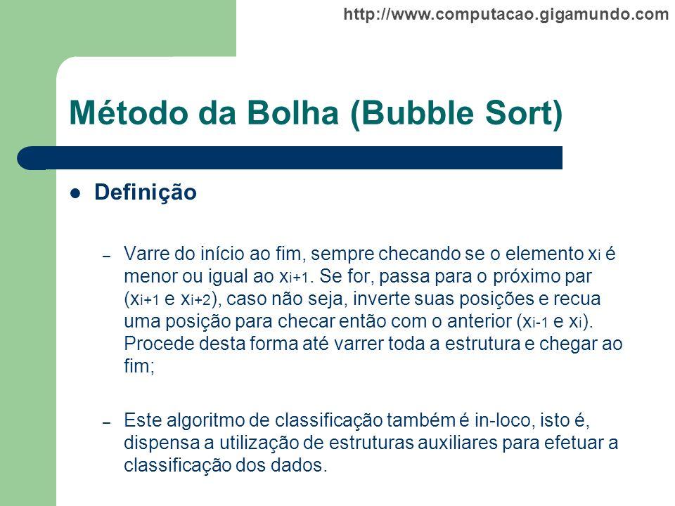 http://www.computacao.gigamundo.com Método da Bolha (Bubble Sort) Definição – Varre do início ao fim, sempre checando se o elemento x i é menor ou igu