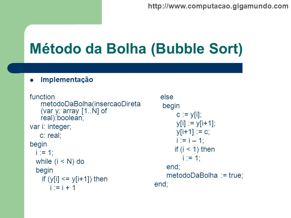 http://www.computacao.gigamundo.com Método da Bolha (Bubble Sort) Implementação function metodoDaBolha(insercaoDireta (var y: array [1..N] of real):bo