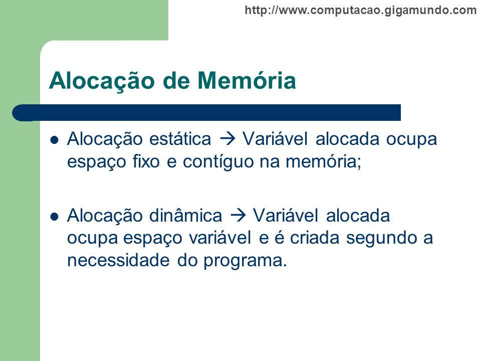 http://www.computacao.gigamundo.com Alocação de Memória Alocação estática Variável alocada ocupa espaço fixo e contíguo na memória; Alocação dinâmica