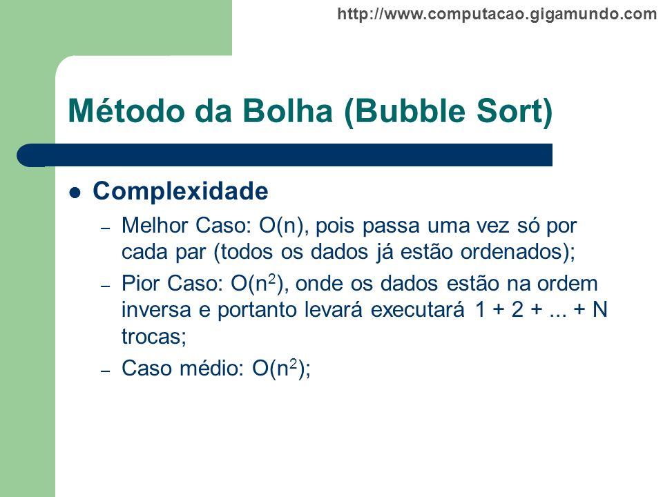 http://www.computacao.gigamundo.com Método da Bolha (Bubble Sort) Complexidade – Melhor Caso: O(n), pois passa uma vez só por cada par (todos os dados