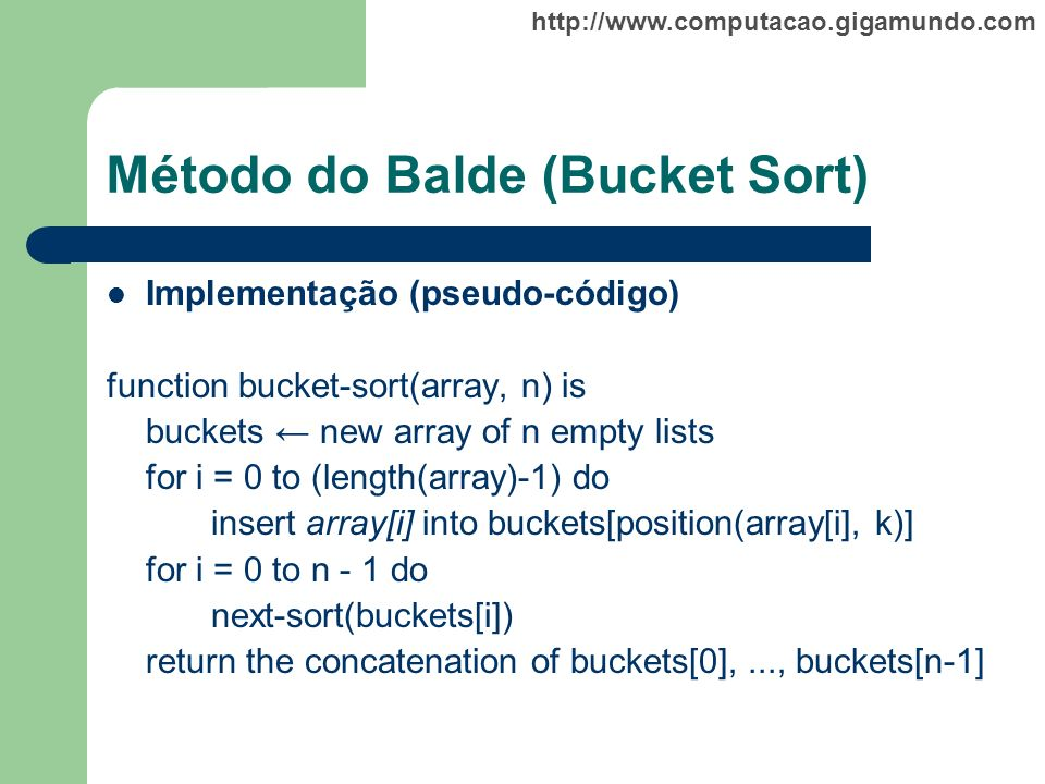 http://www.computacao.gigamundo.com Método do Balde (Bucket Sort) Implementação (pseudo-código) function bucket-sort(array, n) is buckets new array of