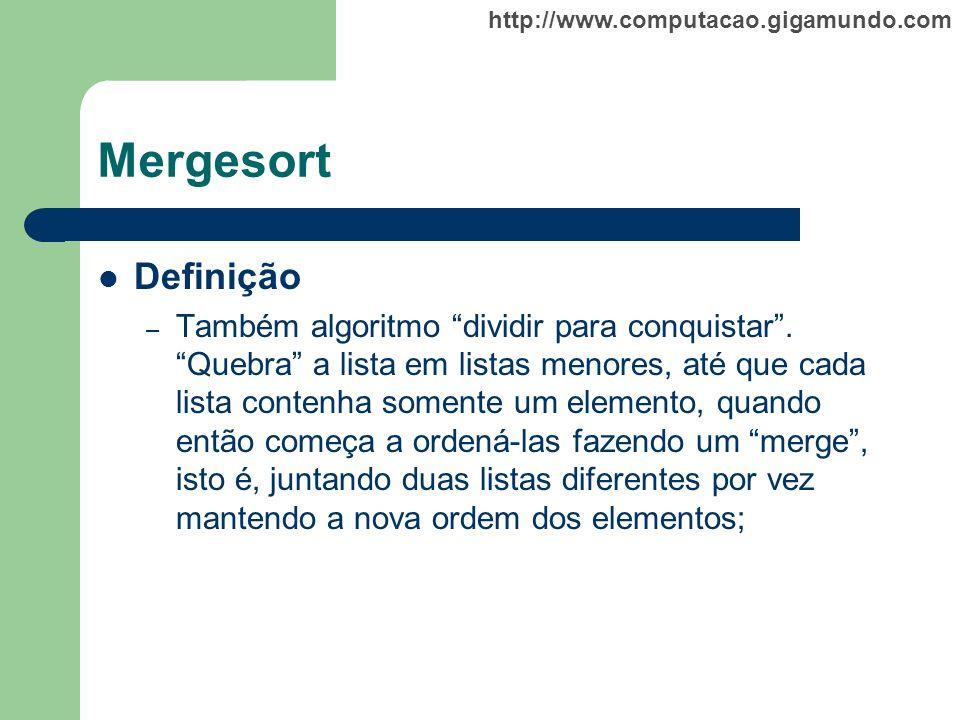 http://www.computacao.gigamundo.com Mergesort Definição – Também algoritmo dividir para conquistar. Quebra a lista em listas menores, até que cada lis