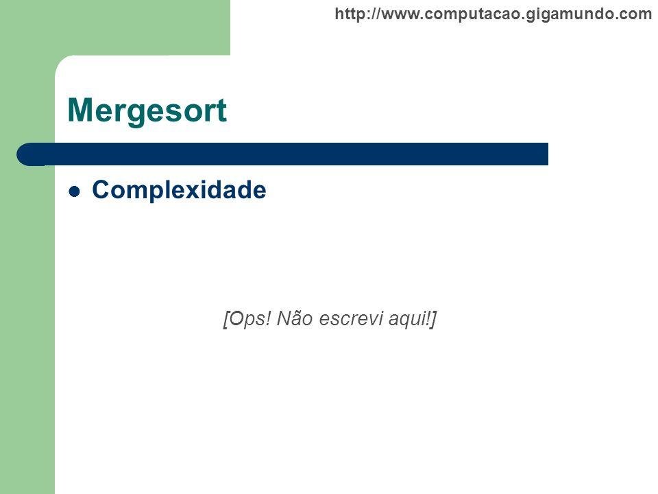 http://www.computacao.gigamundo.com Mergesort Complexidade [Ops! Não escrevi aqui!]