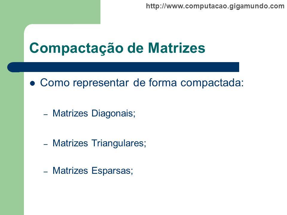 http://www.computacao.gigamundo.com Compactação de Matrizes Como representar de forma compactada: – Matrizes Diagonais; – Matrizes Triangulares; – Mat