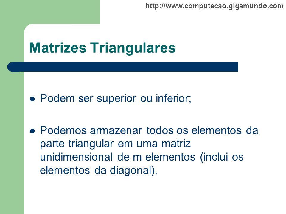 http://www.computacao.gigamundo.com Matrizes Triangulares Podem ser superior ou inferior; Podemos armazenar todos os elementos da parte triangular em