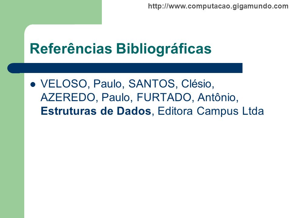 http://www.computacao.gigamundo.com Referências Bibliográficas VELOSO, Paulo, SANTOS, Clésio, AZEREDO, Paulo, FURTADO, Antônio, Estruturas de Dados, E