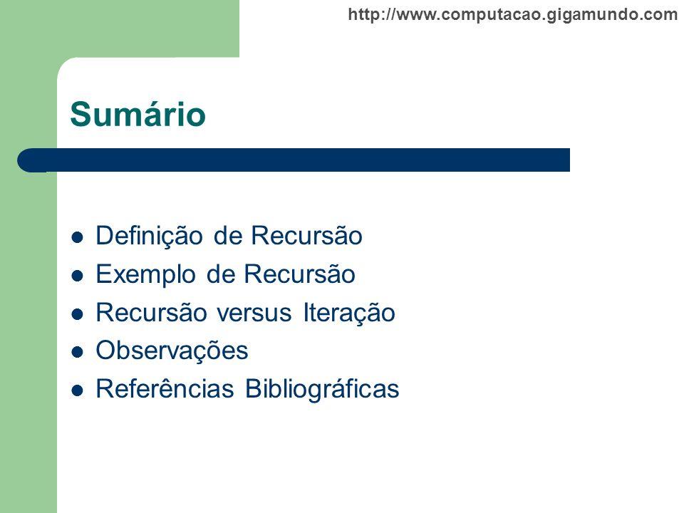 http://www.computacao.gigamundo.com Sumário Definição de Recursão Exemplo de Recursão Recursão versus Iteração Observações Referências Bibliográficas