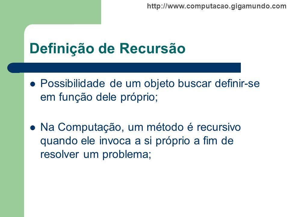 http://www.computacao.gigamundo.com Definição de Recursão Possibilidade de um objeto buscar definir-se em função dele próprio; Na Computação, um métod