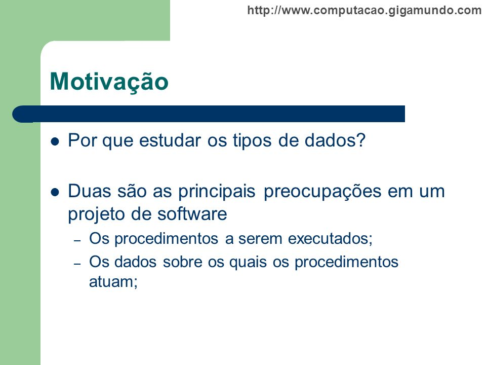 http://www.computacao.gigamundo.com Motivação Por que estudar os tipos de dados? Duas são as principais preocupações em um projeto de software – Os pr