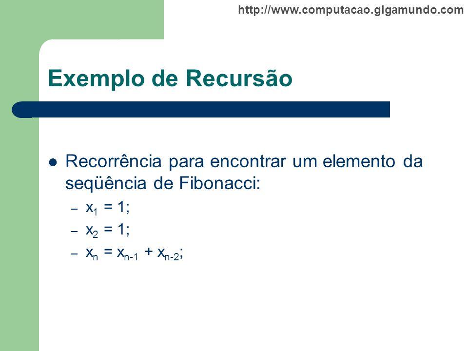 http://www.computacao.gigamundo.com Exemplo de Recursão Recorrência para encontrar um elemento da seqüência de Fibonacci: – x 1 = 1; – x 2 = 1; – x n