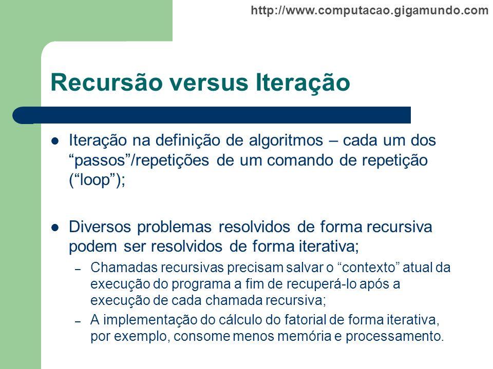 http://www.computacao.gigamundo.com Recursão versus Iteração Iteração na definição de algoritmos – cada um dos passos/repetições de um comando de repe
