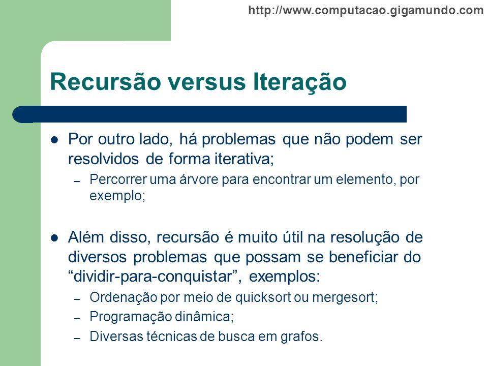 http://www.computacao.gigamundo.com Recursão versus Iteração Por outro lado, há problemas que não podem ser resolvidos de forma iterativa; – Percorrer