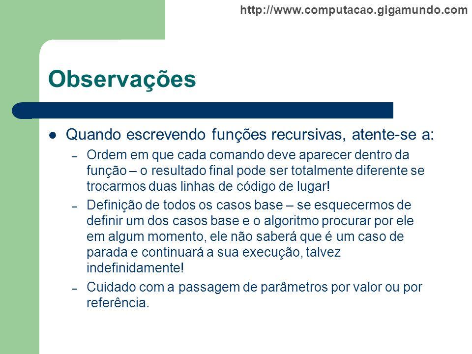 http://www.computacao.gigamundo.com Observações Quando escrevendo funções recursivas, atente-se a: – Ordem em que cada comando deve aparecer dentro da