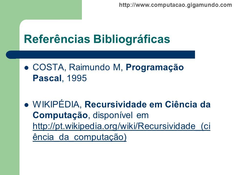 http://www.computacao.gigamundo.com Referências Bibliográficas COSTA, Raimundo M, Programação Pascal, 1995 WIKIPÉDIA, Recursividade em Ciência da Comp