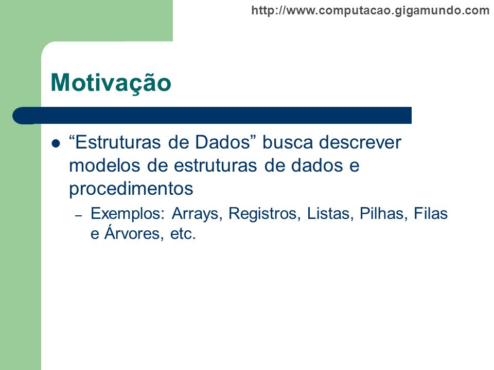 http://www.computacao.gigamundo.com Motivação Estruturas de Dados busca descrever modelos de estruturas de dados e procedimentos – Exemplos: Arrays, R