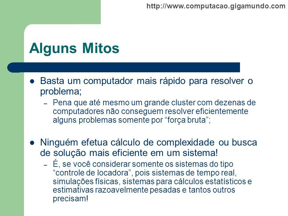 http://www.computacao.gigamundo.com Alguns Mitos Basta um computador mais rápido para resolver o problema; – Pena que até mesmo um grande cluster com