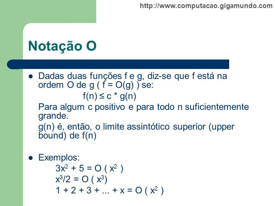 http://www.computacao.gigamundo.com Notação O Dadas duas funções f e g, diz-se que f está na ordem O de g ( f = O(g) ) se: f(n) c * g(n) Para algum c