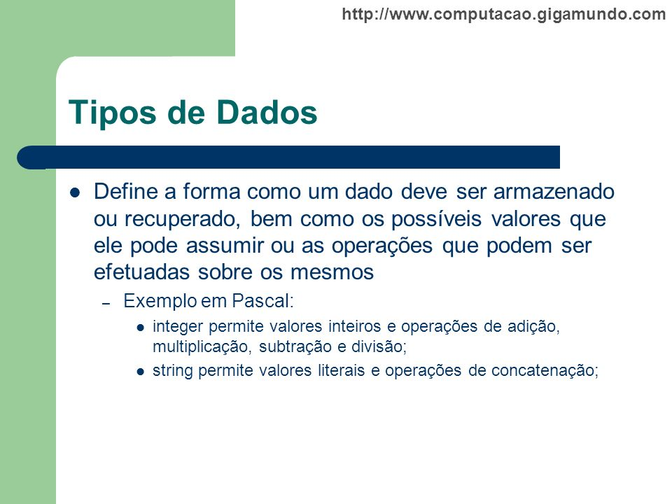 http://www.computacao.gigamundo.com Tipos de Dados Primitivos, derivados ou coleções; – Os principais tipos primitivos são: inteiro, real, lógico, caracter, ponteiro; Estáticos ou dinâmicos (instanciados em tempo de execução);