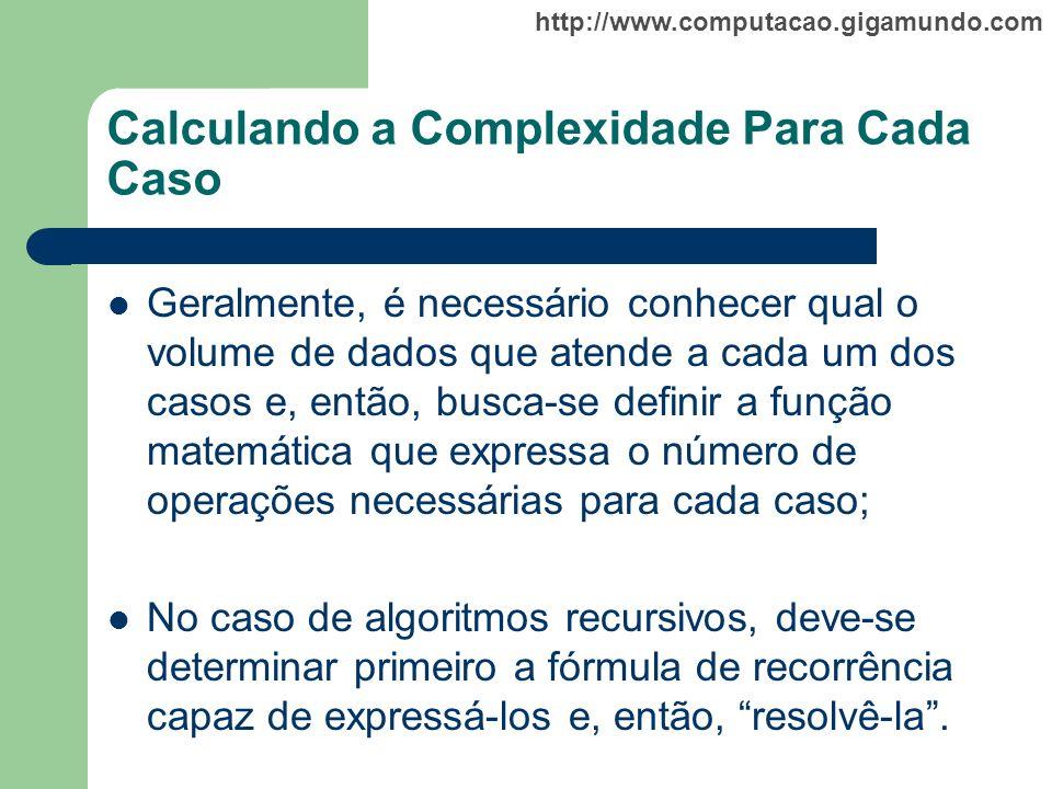 http://www.computacao.gigamundo.com Calculando a Complexidade Para Cada Caso Geralmente, é necessário conhecer qual o volume de dados que atende a cad